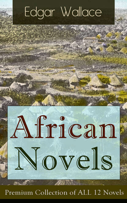 Edgar Wallace African Novels: Premium Collection of ALL 12 Novels недорого