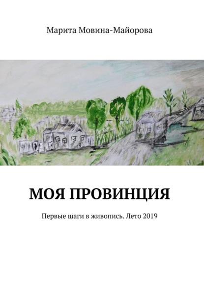 Марита Мовина-Майорова МОЯ ПРОВИНЦИЯ. Первые шаги в живопись. Лето 2019
