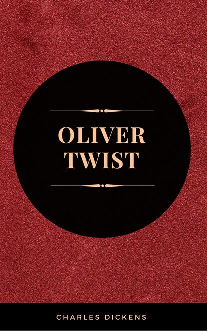 Чарльз Диккенс OLIVER TWIST (Illustrated Edition): Including The Life of Charles Dickens & Criticism of the Work charles dickens oliver twist