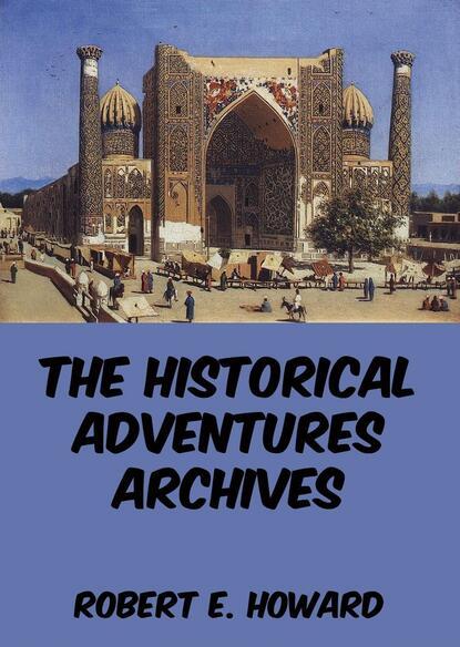 Robert E. Howard The Historical Adventures Archives