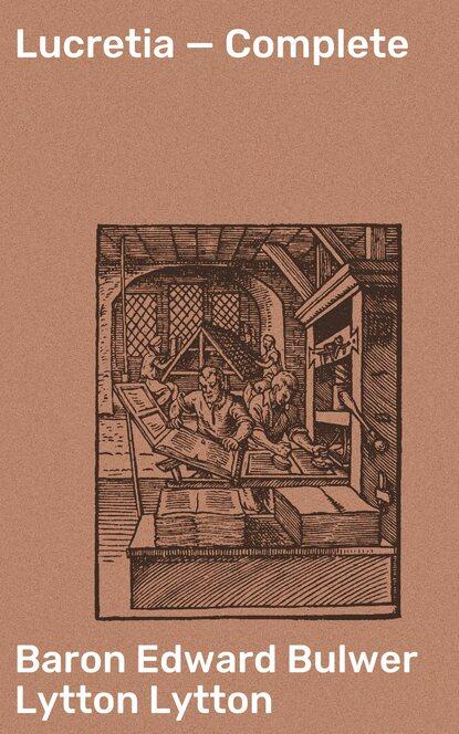 Фото - Baron Edward Bulwer Lytton Lytton Lucretia — Complete edward bulwer lytton the essential edward bulwer lytton collection