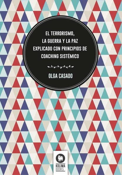 Olga Casado El terrorismo, la guerra y la paz explicado con principios de coaching sistémico sixto paz wells el santuario de la tierra