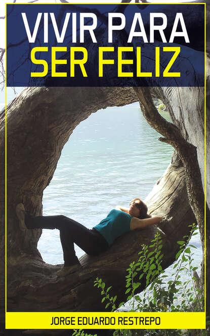 Jorge Eduardo Restrepo Vivir para Ser Feliz feliz feliz aburrimiento