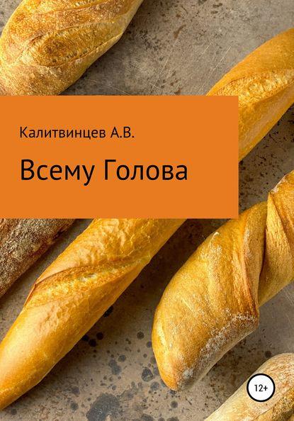 Артём Васильевич Калитвинцев Всему голова