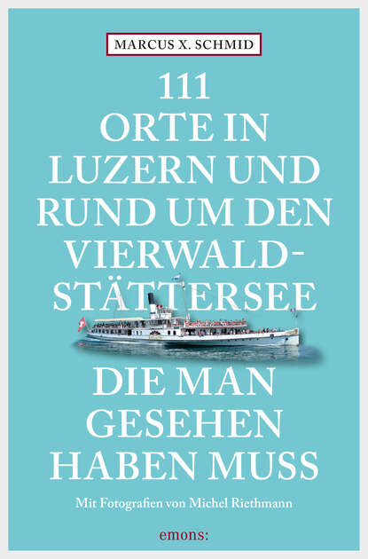 Marcus X. Schmid 111 Orte in Luzern und am Vierwaldstättersee, die man gesehen haben muss