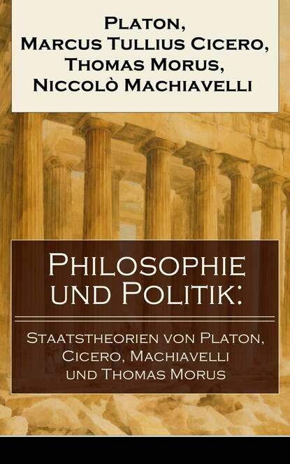 Марк Туллий Цицерон Philosophie und Politik: Staatstheorien von Platon, Cicero, Machiavelli und Thomas Morus thomas merkle kreiselpumpen und pumpensysteme