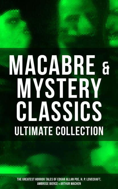 Говард Филлипс Лавкрафт MACABRE & MYSTERY CLASSICS - Ultimate Collection: The Greatest Horror Tales of Edgar Allan Poe, H. P. Lovecraft, Ambrose Bierce & Arthur Machen poe e tales of horror