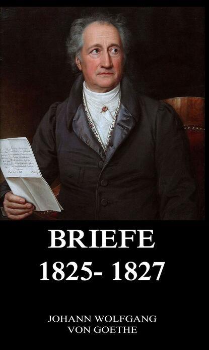Иоганн Вольфганг фон Гёте Briefe 1825 - 1827 иоганн вольфганг фон гёте briefe 1828 1829