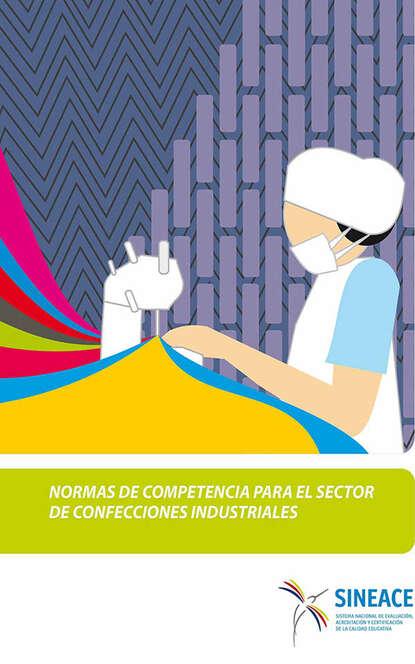 Sistema Nacional de Evaluación, Acreditación y Certificación de la Calidad Educativa Normas de competencia para el sector de confecciones industriales sistema nacional de evaluación acreditación y certificación de la calidad educativa estándares de aprendizaje como mapas de progreso elaboración y desafíos