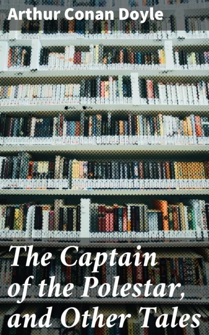 Arthur Conan Doyle The Captain of the Polestar, and Other Tales doyle arthur conan tales of medical life ii
