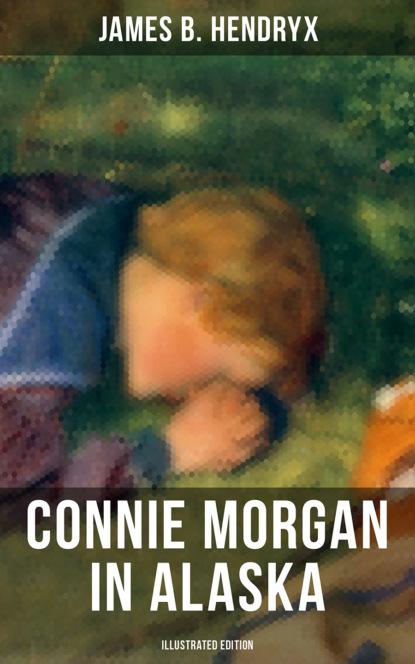 James B. Hendryx CONNIE MORGAN IN ALASKA (Illustrated Edition) james b hendryx connie morgan in alaska illustrated edition