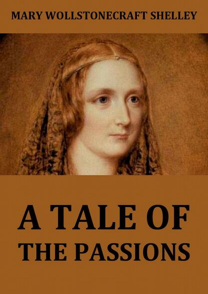 Mary Wollstonecraft Shelley A Tale Of The Passions; Or, The Death Of Despina. wollstonecraft mary a vindication of the rights of woman