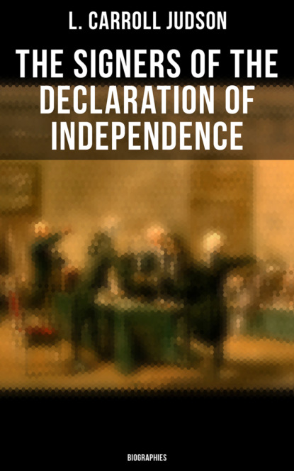 L. Carroll Judson The Signers of the Declaration of Independence: Biographies charles augustus goodrich the true life stories of the declaration of independence signers