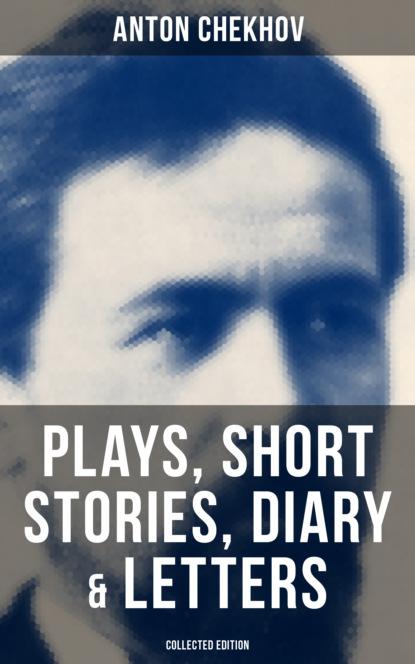 Фото - Anton Chekhov Anton Chekhov: Plays, Short Stories, Diary & Letters (Collected Edition) chekhov anton plays