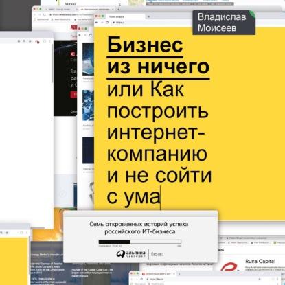 Фото - Владислав Моисеев Бизнес из ничего, или Как построить интернет-компанию и не сойти с ума моисеев в бизнес из ничего или как построить интернет компанию и не сойти с ума