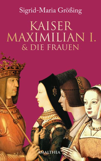 Sigrid-Maria Größing Kaiser Maximilian I. & die Frauen sigrid maria größing als die sonne nicht unterging