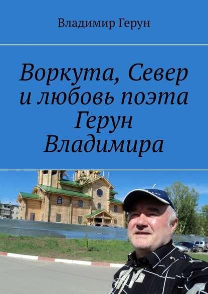 Владимир Герун Воркута, Север илюбовь поэта Герун Владимира владимир герун жизнь илюбовь моя