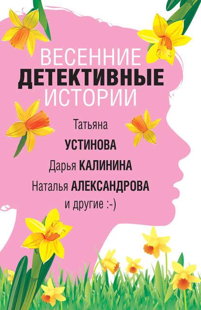 Наталья Александрова Весенние детективные истории наталья александрова капкан для маньяка