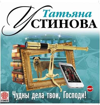 Устинова Татьяна Витальевна Чудны дела твои, Господи! обложка