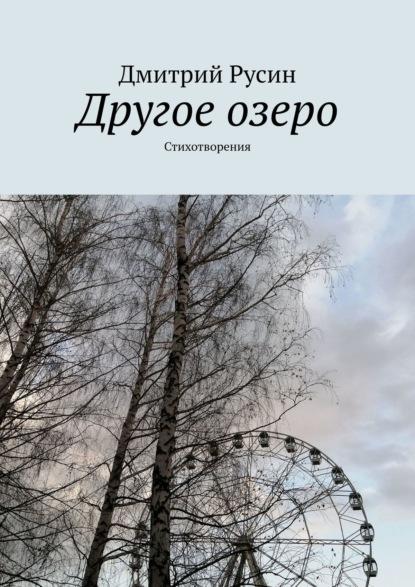 Дмитрий Русин Другое озеро. Стихотворения