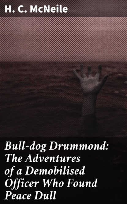 H. C. McNeile Bull-dog Drummond: The Adventures of a Demobilised Officer Who Found Peace Dull h c mcneile challenge