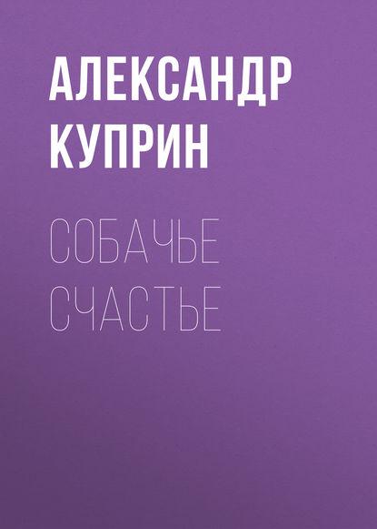 цена на Александр Куприн Собачье счастье