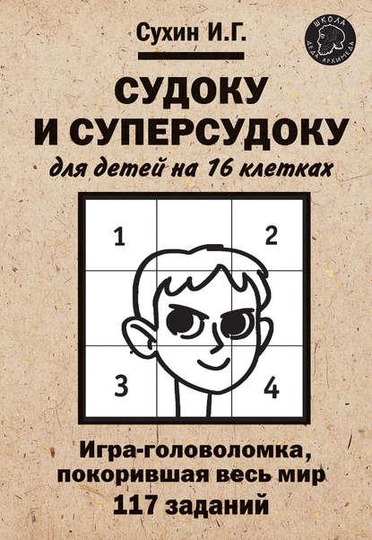 Игорь Сухин Судоку и суперсудоку для детей на 16 клетках игорь сухин судоку и суперсудоку для детей на 16 клетках