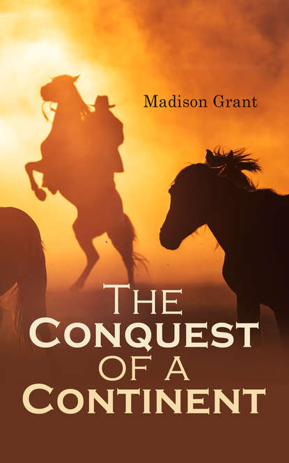 Grant Madison The Conquest of a Continent; or, The Expansion of Races in America john f finerty war path and bivouac or the conquest of the sioux