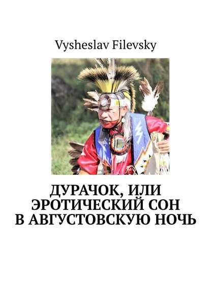 Фото - Vysheslav Filevsky Дурачок, или Эротический сон вавгустовскуюночь vysheslav filevsky дурачок или эротический сон вавгустовскуюночь