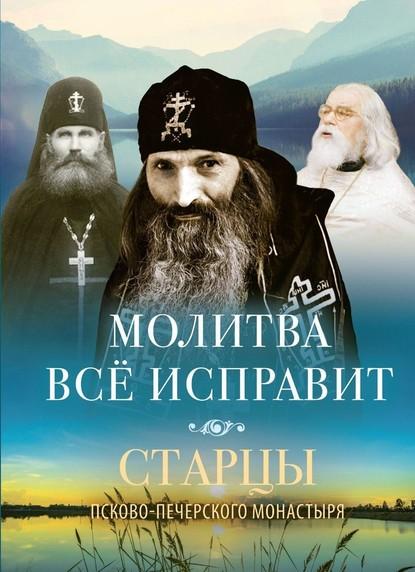 Молитва всё исправит. Старцы Псково-Печерского монастыря о молитве фото