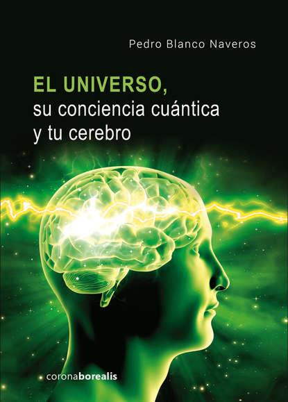 Pedro Blanco Naveros El Universo, su conciencia cuántica y tu cerebro stanislas dehaene la conciencia en el cerebro