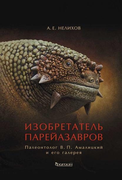 Изобретатель парейазавров. Палеонтолог В. П. Амалицкий