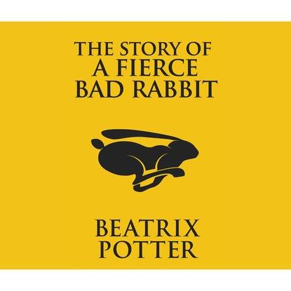 Beatrix Potter The Story of a Fierce Bad Rabbit (Unabridged) splichood story of the alien hunter