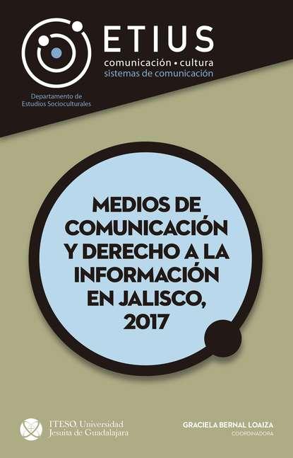 Graciela Bernal Loaiza Medios de comunicación y derecho a la información en Jalisco, 2017 celina g becerra jiménez indios españoles y africanos en los altos de jalisco