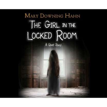 Mary Downing Hahn The Girl in the Locked Room (Unabridged) mary downing hahn the girl in the locked room unabridged