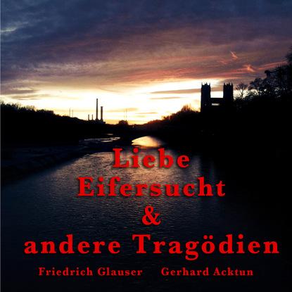 Alogino Gerhard Acktun & Friedrich Glauser, Liebe, Eifersucht und andere Tragödien johannes friedrich mattes bewusstseinskultur und gesundheit