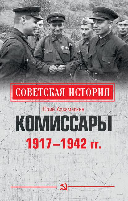 Юрий Николаевич Арзамаскин Комиссары. 1917—1942 гг. арзамаскин ю комиссары 1917 1942 гг