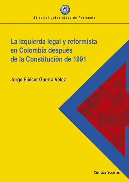 Jorge Eliécer Guerra Vélez La izquierda legal y reformista en Colombia después de la Constitución de 1991 jorge comensal yonquis de las letras
