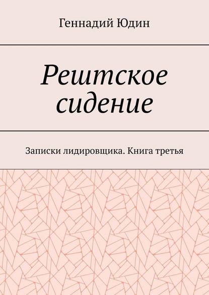 Геннадий Константинович Юдин Рештское сидение. Записки лидировщика. Книга третья