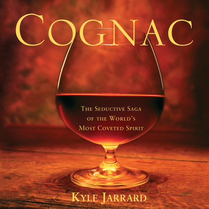 Kyle Jarrard Cognac - The Seductive Saga of the World's Most Coveted Spirit (Unabridged) penny jordan the russian rivals the most coveted prize the power of vasilii