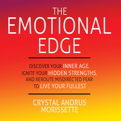 Crystal Andrus Morissette The Emotional Edge - Discover Your Inner Age, Ignite Your Hidden Strengths, and Reroute Misdirected Fear to Live Your Fullest (Unabridged) bill george discover your true north isbn 9781119082972