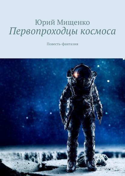 Юрий Мищенко Первопроходцы космоса. Повесть-фантазия