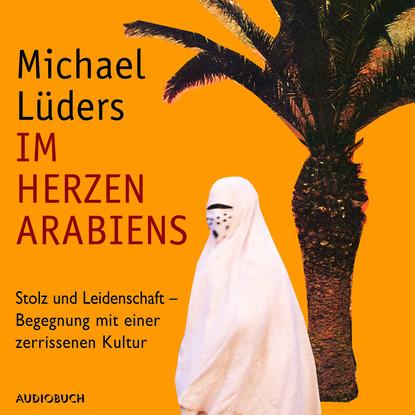 Michael Lüders Im Herzen Arabiens - Stolz und Leidenschaft - Begegnung mit einer zerrissenen Kultur (Autorenlesung) michael kater kultur unterm hakenkreuz
