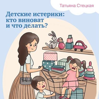 Стецкая Татьяна Анатольевна Детские истерики: кто виноват и что делать? обложка