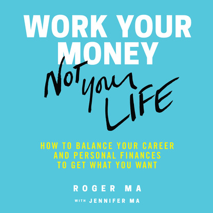 Roger Ma Work Your Money, Not Your Life - How to Balance Your Career and Personal Finances to Get What You Want (Unabridged) later life career transitions
