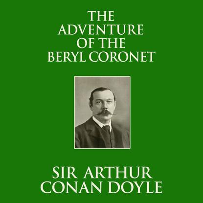 Sir Arthur Conan Doyle The Adventure of the Beryl Coronet (Unabridged) sir arthur conan doyle adventure of the golden pince nez the the