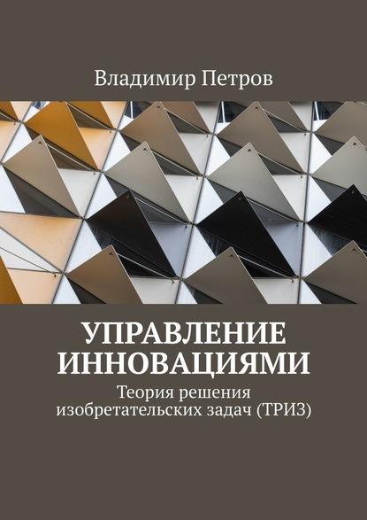 Владимир Петров Управление инновациями. Теория решения изобретательских задач (ТРИЗ)