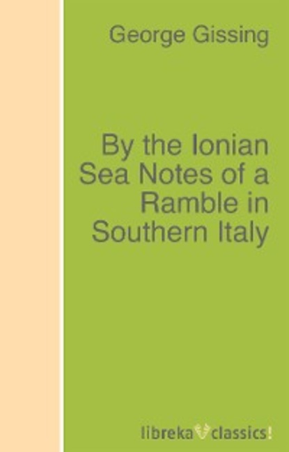 George Gissing By the Ionian Sea Notes of a Ramble in Southern Italy matthews с a cottage by the sea