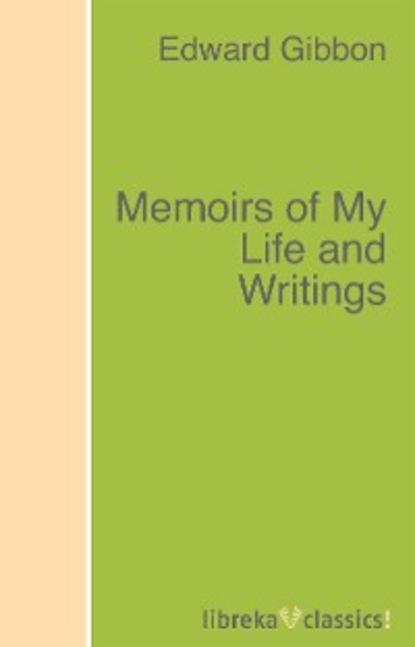 Эдвард Гиббон Memoirs of My Life and Writings jethro bithell life and writings of maurice maeterlinck