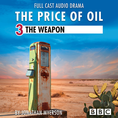 Jonathan Myerson The Price of Oil, Episode 3: The Weapon (BBC Afternoon Drama) dan dicker oil s endless bid taming the unreliable price of oil to secure our economy